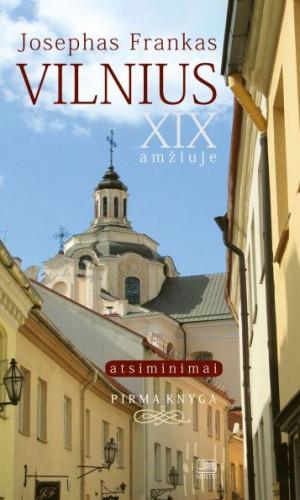 """Josephas Frankas / """"Vilnius - XIX amžiuje: atsiminimai. Pirma knyga"""" / 2013 / knyga / Minties leidykla"""