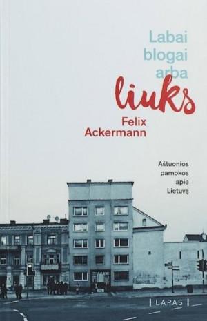 """Felix Ackermann / """"Labai blogai arba liuks. 8 pamokos apie Lietuvą"""" / 2018 / knyga / LAPAS leidykla"""