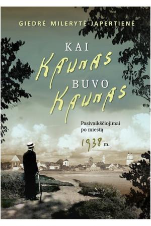 """Giedrė Milerytė-Japertienė / """"Kai Kaunas buvo Kaunas. Pasivaikščiojimai po miestą 1938 m."""""""