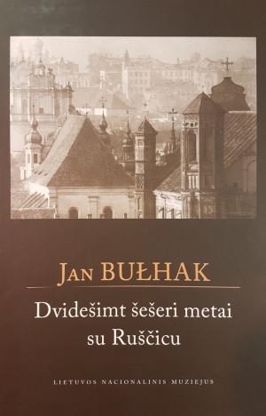 """Jan Bulhak / """"Dvidešimt šešeri metai su Ruščicu"""" / 2014 / knyga"""