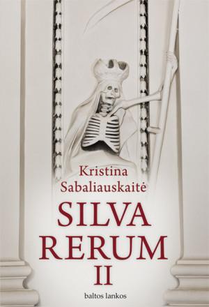 """Kristina Sabaliauskaitė /""""Silva rerum II"""" / 2011 / knyga / leidykla """"Baltos lankos"""""""
