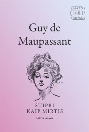 """Guy de Maupassant /""""Stipri kaip mirtis"""" / 2013 / knyga / leidykla """"Baltos lankos"""""""