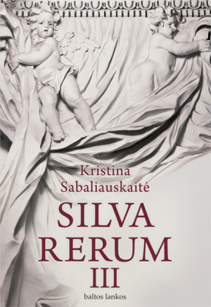 "Kristina Sabaliauskaitė /""Silva rerum III"" / 2014 / knyga / leidykla ""Baltos lankos"""