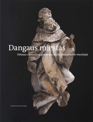 """Dalia Vasiliūnienė / """"Dangaus miestas: Vilniaus vienuolynų palikimas Bažnytinio paveldo muziejuje"""""""