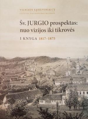 """Ingrida Tamošiūnienė / """"Šv. Jurgio prospektas: nuo vizijos iki tikrovės. I knyga: 1817-1875"""" / 2012 / knyga / Lietuvos nacionalinis muziejus"""