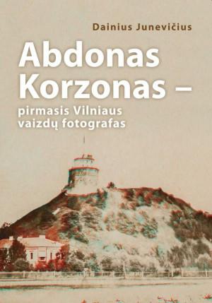 """Dainius Juknevičius / """"Abdonas Korzonas - pirmasis Vilniaus vaizdų fotografas"""" / 2018 / knyga / Vilniaus dailės akademijos leidykla"""