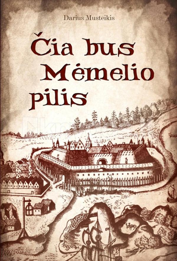 """Darius Musteikis / """"Čia bus Mėmelio pilis'' / 2021 / knyga / Briedis leidykla"""