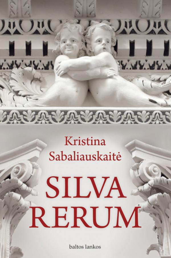 """Kristina Sabaliauskaitė /""""Silva rerum"""" / 2011 / knyga / leidykla """"Baltos lankos"""""""