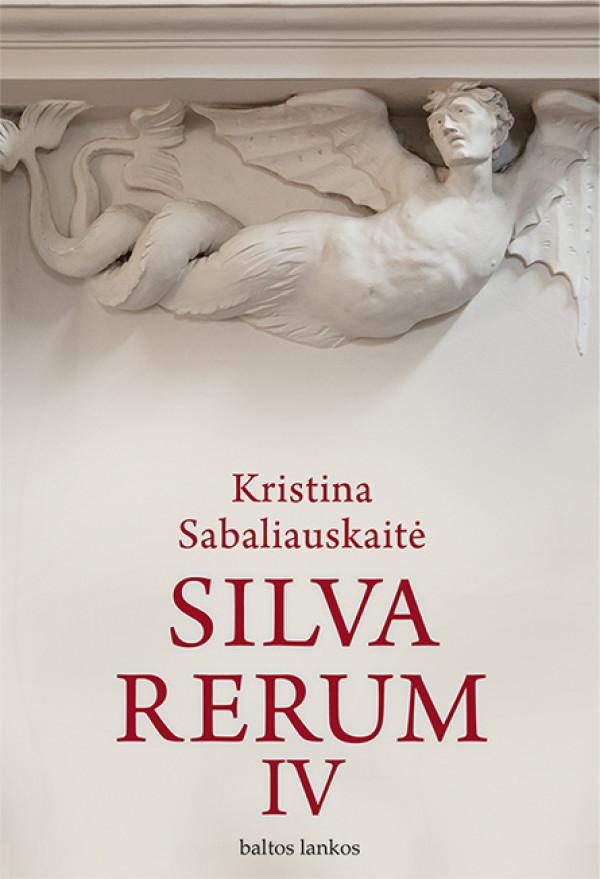"""Kristina Sabaliauskaitė /""""Silva rerum IV"""" / 2016 / knyga / leidykla """"Baltos lankos"""""""