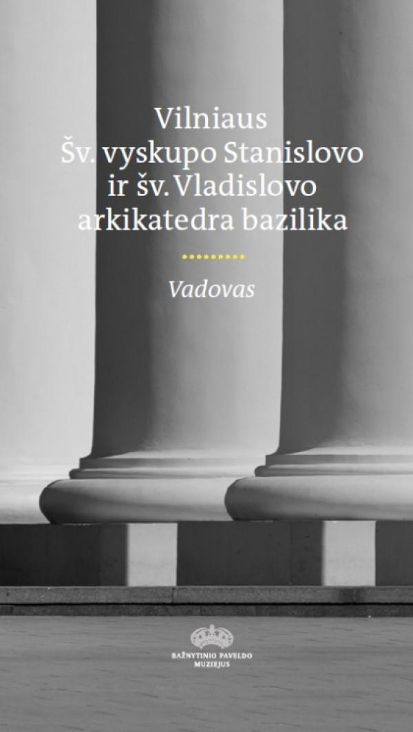 """Alina Pavasarytė / """"Vilniaus Šv. vyskupo Stanislovo ir šv. Vladislovo arkikatedra bazilika"""" / 2017 / knyga"""