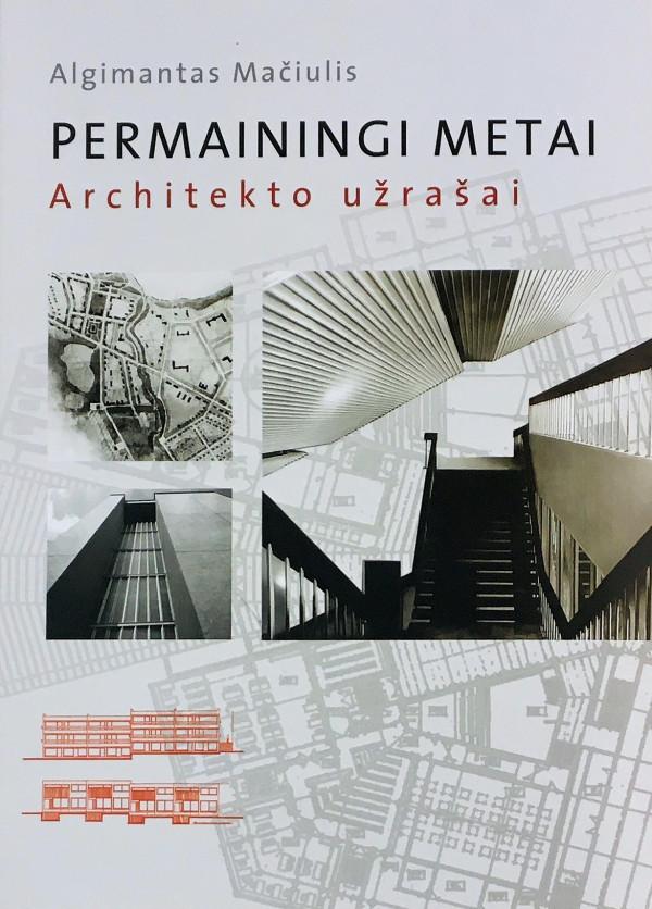 """Algimantas Mačiulis / """"Permainingi metai. Architekto užrašai"""" / 2008 / knyga / Vilniaus dailės akademijos leidykla"""
